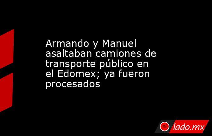 Armando y Manuel asaltaban camiones de transporte público en el Edomex; ya fueron procesados. Noticias en tiempo real