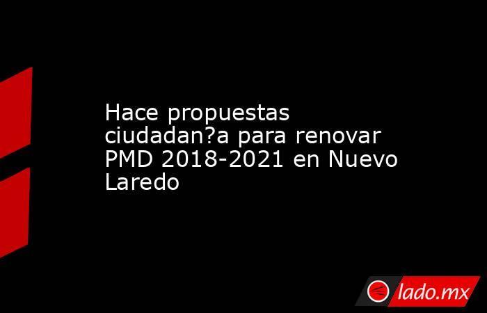 Hace propuestas ciudadan?a para renovar PMD 2018-2021 en Nuevo Laredo. Noticias en tiempo real