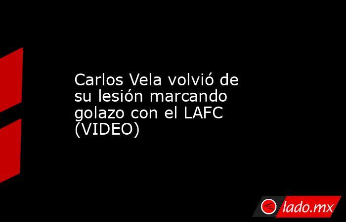 Carlos Vela volvió de su lesión marcando golazo con el LAFC (VIDEO). Noticias en tiempo real