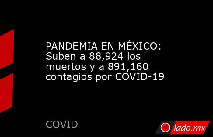 PANDEMIA EN MÉXICO: Suben a 88,924 los muertos y a 891,160 contagios por COVID-19. Noticias en tiempo real