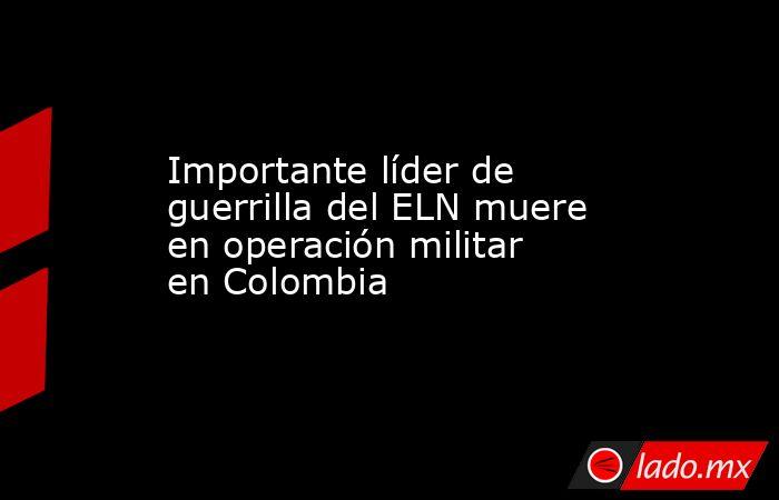 Importante líder de guerrilla del ELN muere en operación militar en Colombia . Noticias en tiempo real