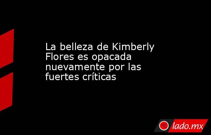La belleza de Kimberly Flores es opacada nuevamente por las fuertes críticas. Noticias en tiempo real