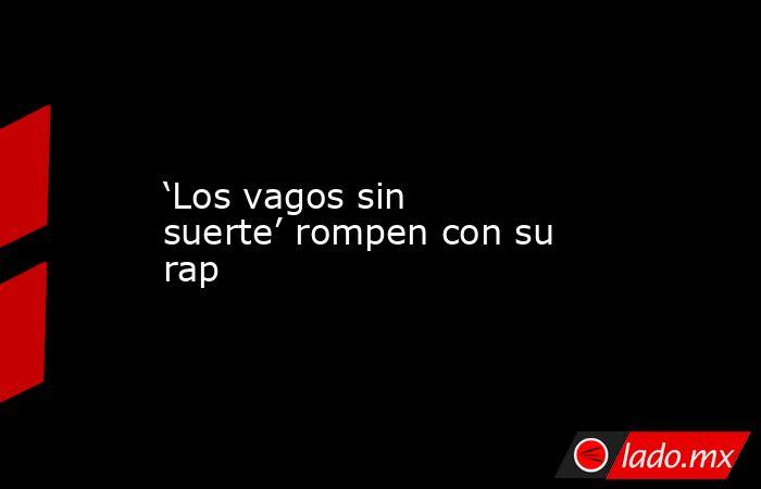 'Los vagos sin suerte' rompen con su rap. Noticias en tiempo real