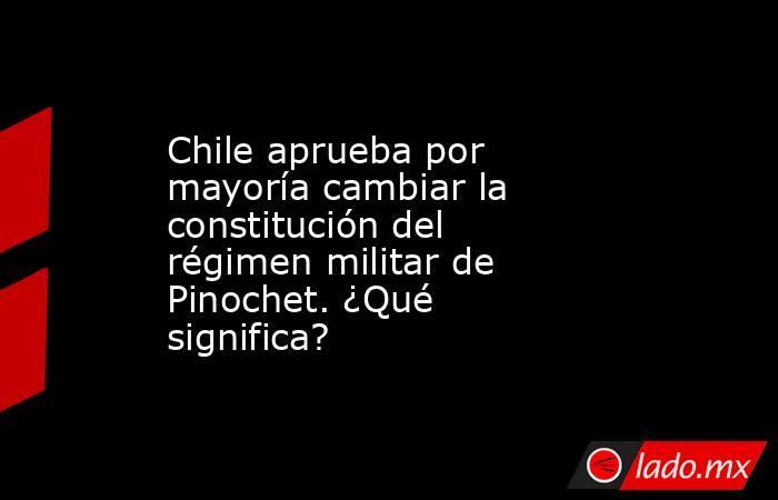 Chile aprueba por mayoría cambiar la constitución del régimen militar de Pinochet. ¿Qué significa?. Noticias en tiempo real