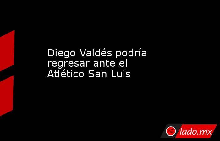 Diego Valdés podría regresar ante el Atlético San Luis . Noticias en tiempo real