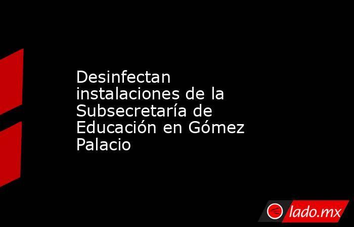 Desinfectan instalaciones de la Subsecretaría de Educación en Gómez Palacio . Noticias en tiempo real