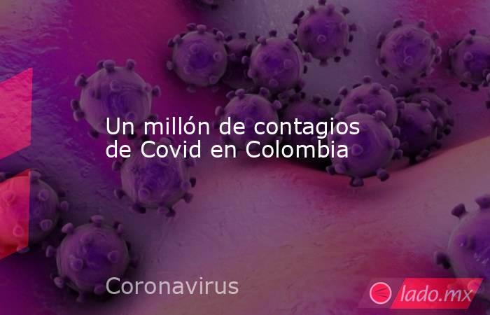 Un millón de contagios de Covid en Colombia. Noticias en tiempo real