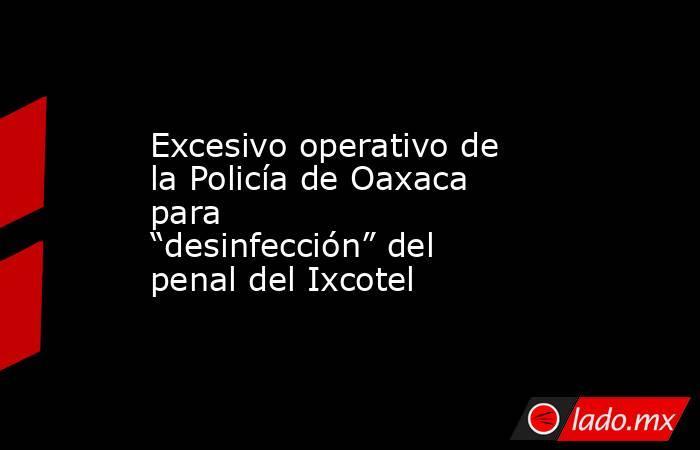 """Excesivo operativo de la Policía de Oaxaca para """"desinfección"""" del penal del Ixcotel. Noticias en tiempo real"""