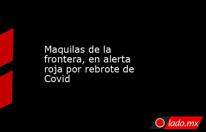 Maquilas de la frontera, en alerta roja por rebrote de Covid. Noticias en tiempo real