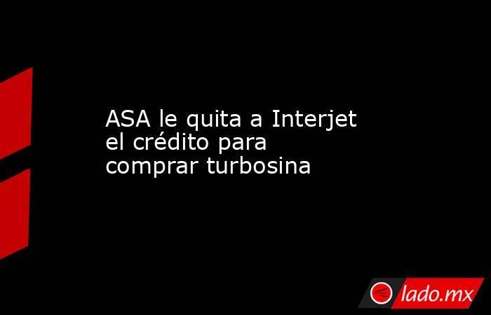 ASA le quita a Interjet el crédito para comprar turbosina. Noticias en tiempo real