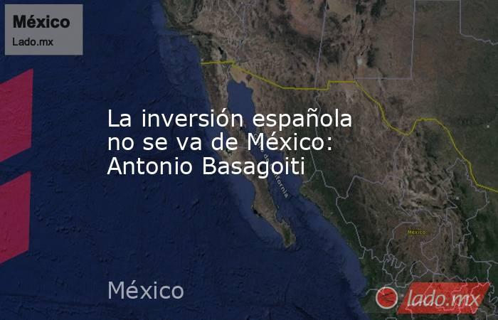 La inversión española no se va de México: Antonio Basagoiti. Noticias en tiempo real