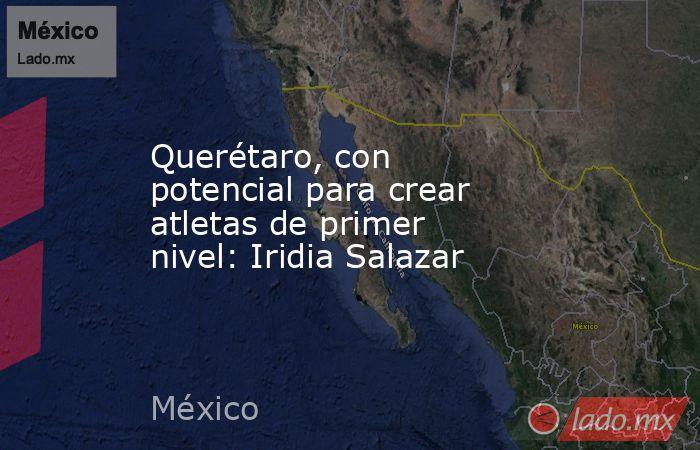 Querétaro, con potencial para crear atletas de primer nivel: Iridia Salazar. Noticias en tiempo real