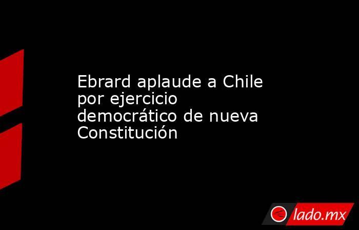 Ebrard aplaude a Chile por ejercicio democrático de nueva Constitución. Noticias en tiempo real