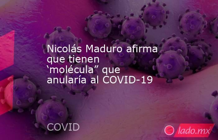 """Nicolás Maduro afirma que tienen 'molécula"""" que anularía al COVID-19. Noticias en tiempo real"""