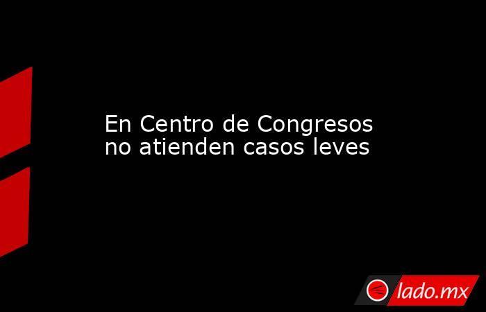 En Centro de Congresos no atienden casos leves. Noticias en tiempo real