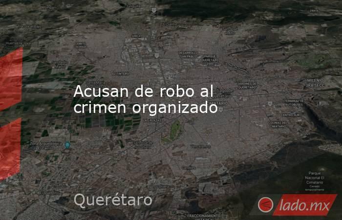 Acusan de robo al crimen organizado. Noticias en tiempo real