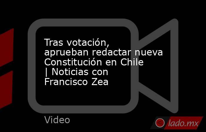 Tras votación, aprueban redactar nueva Constitución en Chile | Noticias con Francisco Zea. Noticias en tiempo real