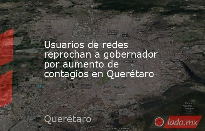 Usuarios de redes reprochan a gobernador por aumento de contagios en Querétaro. Noticias en tiempo real