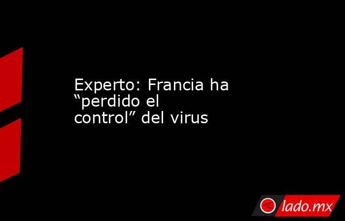 """Experto: Francia ha """"perdido el control"""" del virus. Noticias en tiempo real"""