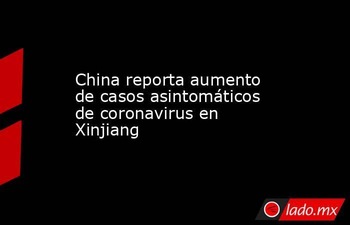 China reporta aumento de casos asintomáticos de coronavirus en Xinjiang. Noticias en tiempo real