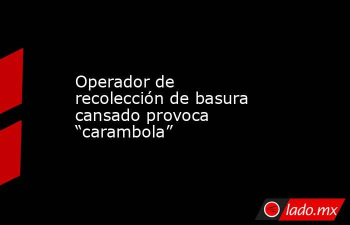 """Operador de recolección de basura cansado provoca """"carambola"""". Noticias en tiempo real"""