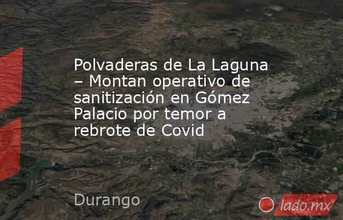 Polvaderas de La Laguna – Montan operativo de sanitización en Gómez Palacio por temor a rebrote de Covid. Noticias en tiempo real