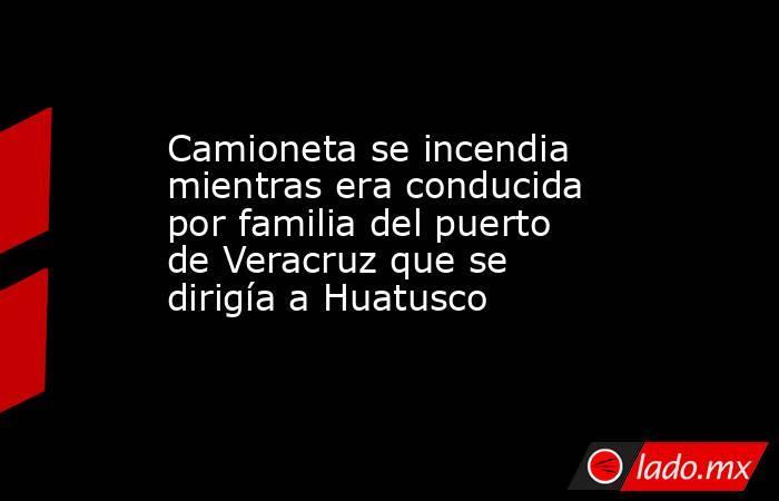 Camioneta se incendia mientras era conducida por familia del puerto de Veracruz que se dirigía a Huatusco. Noticias en tiempo real