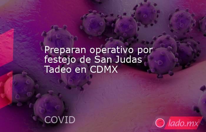 Preparan operativo por festejo de San Judas Tadeo en CDMX . Noticias en tiempo real