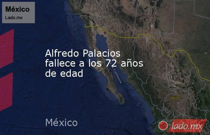 Alfredo Palacios fallece a los 72 años de edad. Noticias en tiempo real