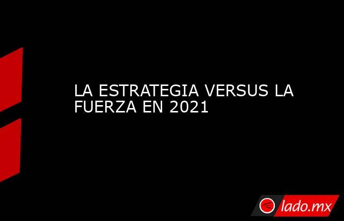 LA ESTRATEGIA VERSUS LA FUERZA EN 2021. Noticias en tiempo real