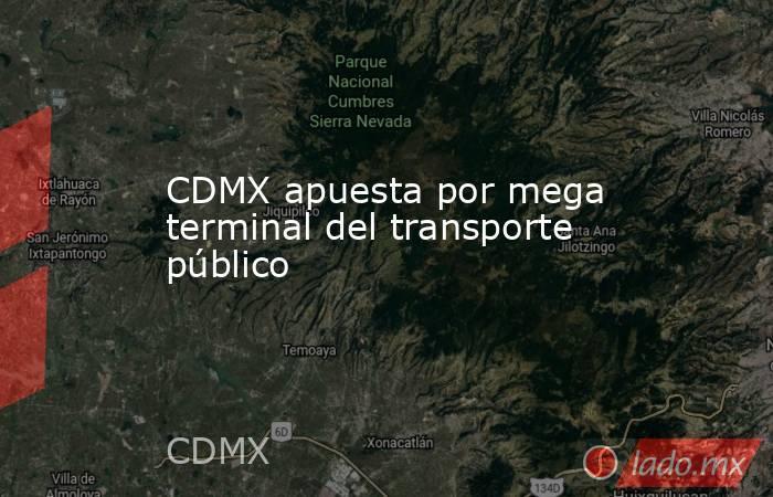 CDMX apuesta por mega terminal del transporte público. Noticias en tiempo real