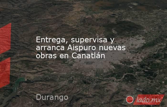 Entrega, supervisa y arranca Aispuro nuevas obras en Canatlán. Noticias en tiempo real