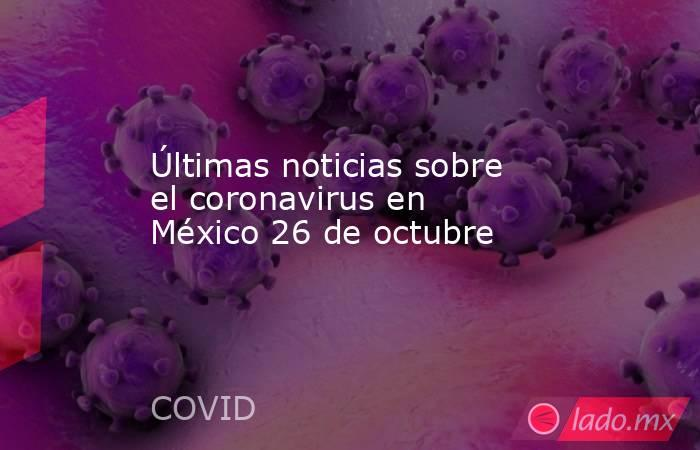 Últimas noticias sobre el coronavirus en México 26 de octubre. Noticias en tiempo real