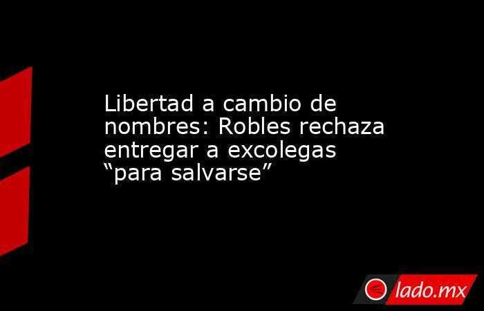"""Libertad a cambio de nombres: Robles rechaza entregar a excolegas """"para salvarse"""". Noticias en tiempo real"""