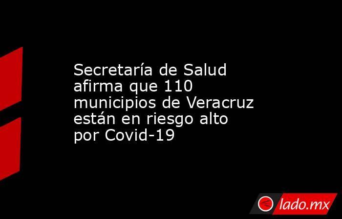 Secretaría de Salud afirma que 110 municipios de Veracruz están en riesgo alto por Covid-19. Noticias en tiempo real