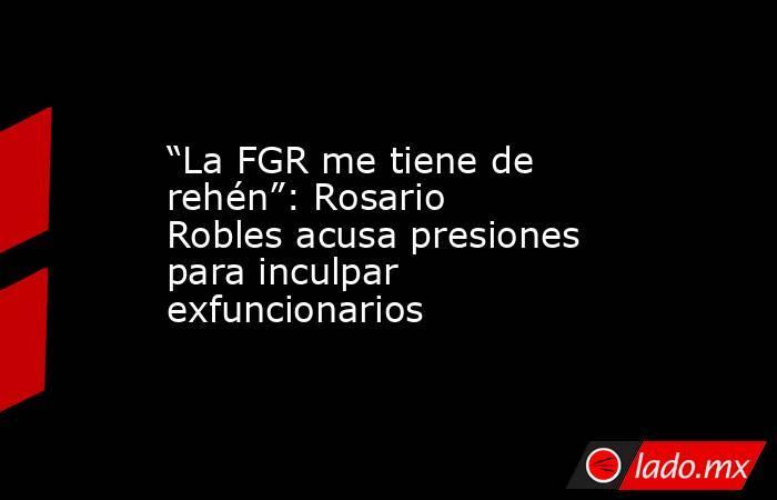 """""""La FGR me tiene de rehén"""": Rosario Robles acusa presiones para inculpar exfuncionarios. Noticias en tiempo real"""