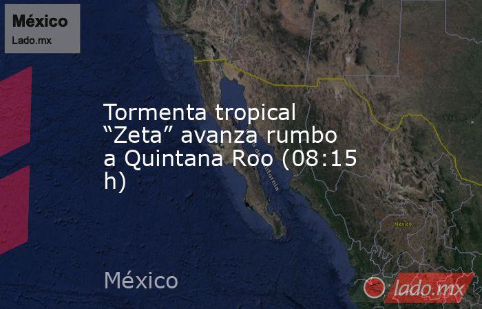 "Tormenta tropical ""Zeta"" avanza rumbo a Quintana Roo (08:15 h). Noticias en tiempo real"