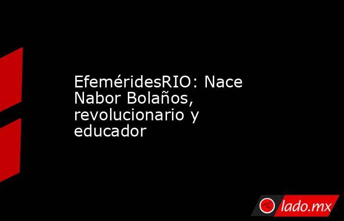 EfeméridesRIO: Nace Nabor Bolaños, revolucionario y educador. Noticias en tiempo real