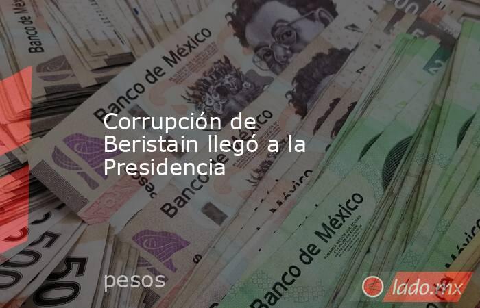 Corrupción de Beristain llegó a la Presidencia. Noticias en tiempo real