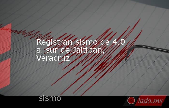 Registran sismo de 4.0 al sur de Jaltipan, Veracruz. Noticias en tiempo real