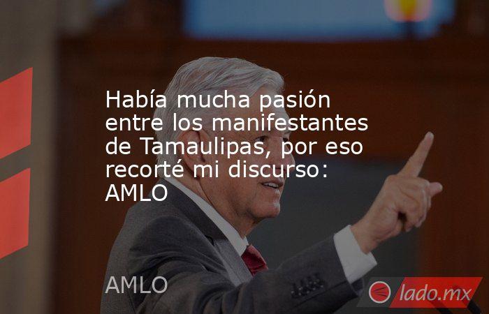 Había mucha pasión entre los manifestantes de Tamaulipas, por eso recorté mi discurso: AMLO. Noticias en tiempo real