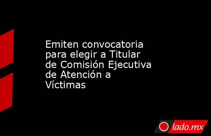 Emiten convocatoria para elegir a Titular de Comisión Ejecutiva de Atención a Víctimas. Noticias en tiempo real