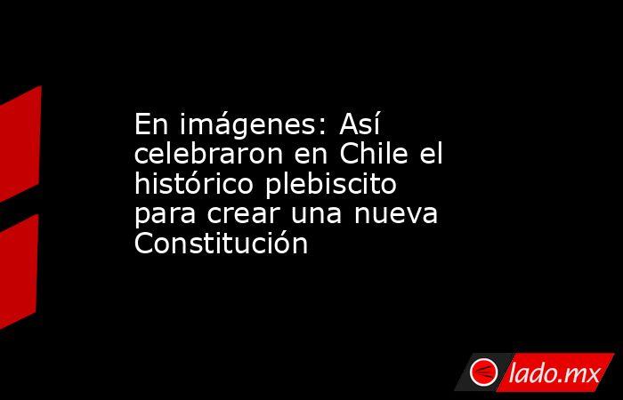 En imágenes: Así celebraron en Chile el histórico plebiscito para crear una nueva Constitución. Noticias en tiempo real