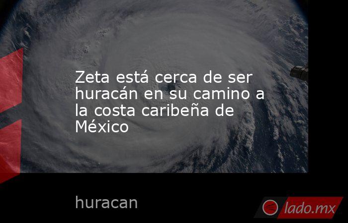 Zeta está cerca de ser huracán en su camino a la costa caribeña de México. Noticias en tiempo real