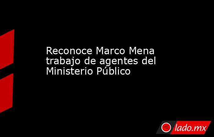 Reconoce Marco Mena trabajo de agentes del Ministerio Público. Noticias en tiempo real