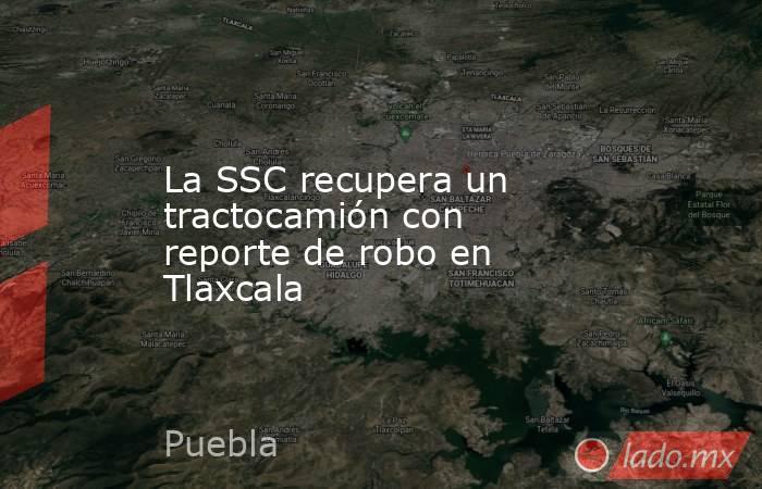 La SSC recupera un tractocamión con reporte de robo en Tlaxcala. Noticias en tiempo real