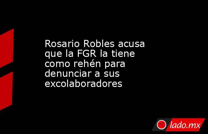 Rosario Robles acusa que la FGR la tiene como rehén para denunciar a sus excolaboradores. Noticias en tiempo real