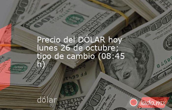 Precio del DÓLAR hoy lunes 26 de octubre; tipo de cambio (08:45 h). Noticias en tiempo real