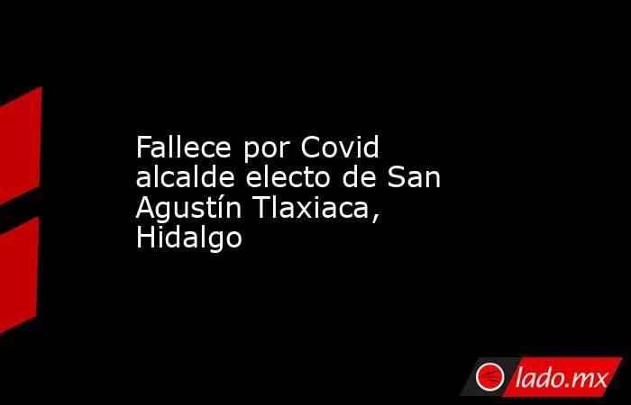 Fallece por Covid alcalde electo de San Agustín Tlaxiaca, Hidalgo. Noticias en tiempo real