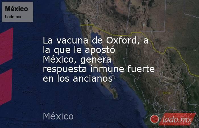 La vacuna de Oxford, a la que le apostó México, genera respuesta inmune fuerte en los ancianos. Noticias en tiempo real